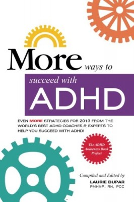 MORE ways to succeed with ADHD: Even MORE strategies for 2013 From the World's Best ADHD Coaches and Experts to Help you Succeed with ADHD! (ADHD Awareness Book Project) (Volume 3)